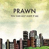 You Can Just Leave It All by Prawn