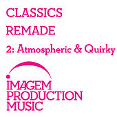 Classics Remade 2 - Atmospheric & Quirky: Classical Music Remixed by Various Artists
