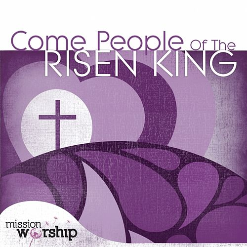 Play & Download Mission Worship: Come People of the Risen King by Various Artists | Napster