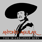 Antonio Aguilar - The 20 Greatest Hits by Antonio Aguilar