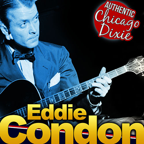 Play & Download Eddie Condon. Authentic Chicago Dixie by Eddie Condon | Napster