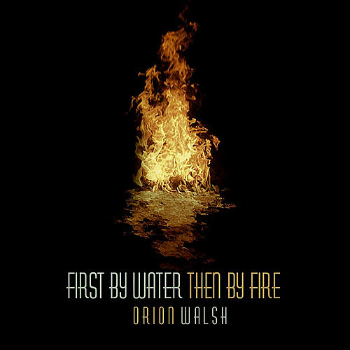 First By Water Then By Fire by Orion Walsh