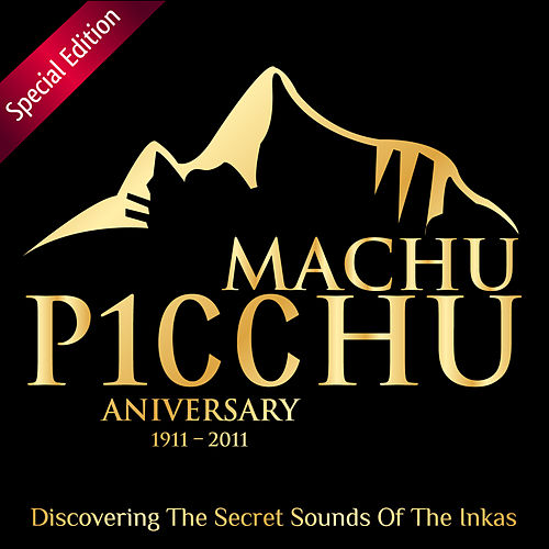 Play & Download Machu Picchu 100º Anniversary (1911 – 2011) – Discovering the Secret Sounds of the Inkas - Special Edition by Various Artists | Napster