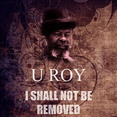 Play & Download I Shall Not Be Removed by U-Roy | Napster