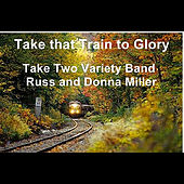 Play & Download Take that Train to Glory by Take Two Variety Band (Russ and Donna Miller) | Napster