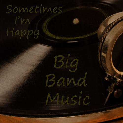 Play & Download Big Band Music - Sometimes I'm Happy by Big Band Music  | Napster