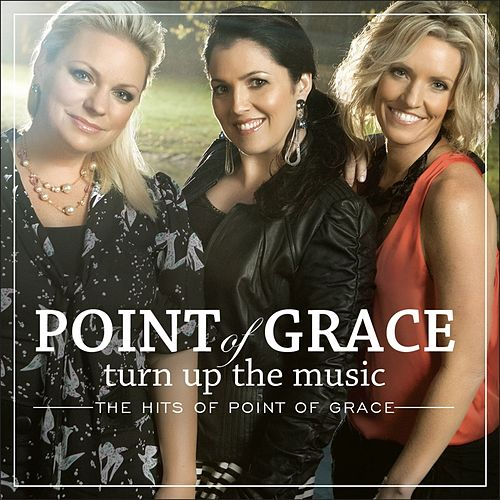 Turn Up The Music: The Hits Of Point Of Grace by Point of Grace