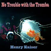 Play & Download No Trouble with the Tromba by Henry Kaiser | Napster