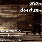 Play & Download Show Me The Way To Your Heart - Single by Brian Doerksen | Napster