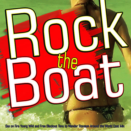 Play & Download Rock the Boat (Sex on Fire Young Wild and Free Blackout Starships Time to Wander Around the World Cast Mix) by Various Artists | Napster