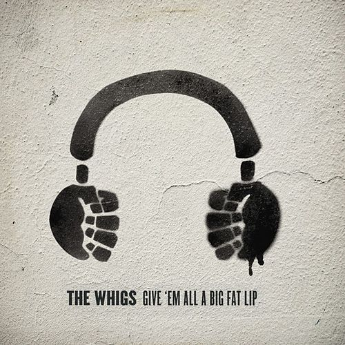 Play & Download Give 'Em All a Big Fat Lip by The Whigs | Napster