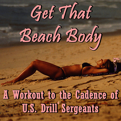 Play & Download Get That Beach Body: A Workout to the Cadence of U.S. Drill Sergeants by U.S. Drill Sergeant Field Recordings | Napster