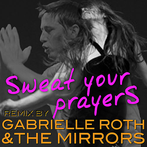 Sweat Your Prayer's (Remix) by Gabrielle Roth & The Mirrors