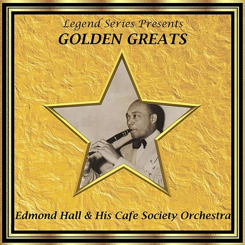 Legend Series Presents Golden Greats - Edmond Hall and His Cafe Society by Edmond Hall