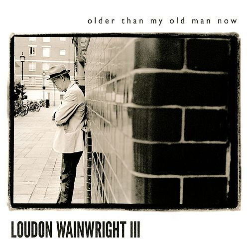 Older Than My Old Man Now by Loudon Wainwright III