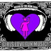 Girls.Love.Fun.Music! by Weird Is The New Cool