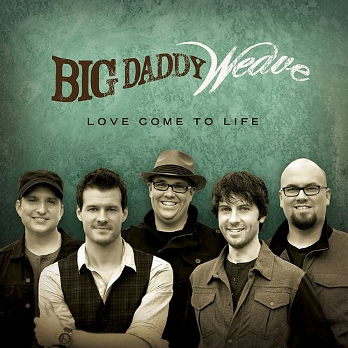 Love Come To Life by Big Daddy Weave