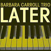 Later by The Barbara Carroll Trio