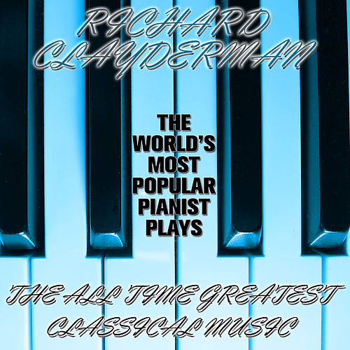 Play & Download The World's Most Popular Pianist Plays the All Time Greatest Classical Music by Richard Clayderman | Napster