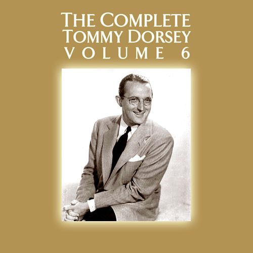 Play & Download The Complete Tommy Dorsey Volume 6 by Tommy Dorsey | Napster