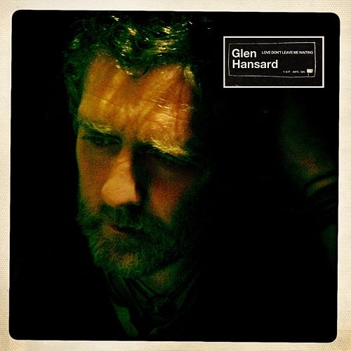 Love Don't Leave Me Waiting by Glen Hansard