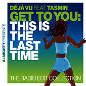 Almighty Presents: Get To You: This Is The Last Time (The Radio Edit Collection) (feat. Tasmin) by Déjà Vu
