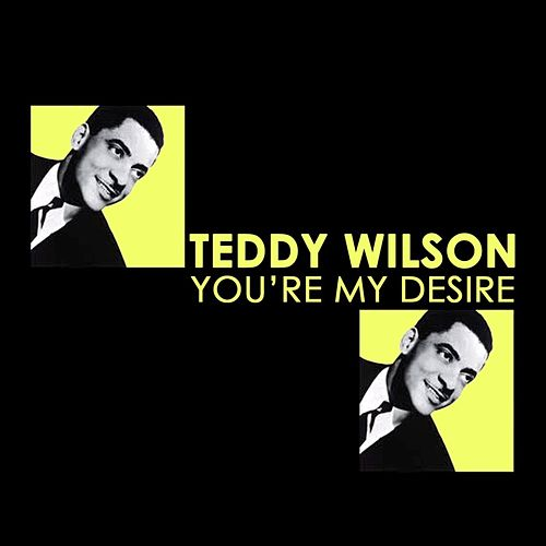 You're My Desire by Teddy Wilson