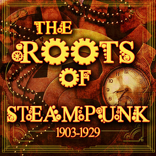 The Roots of Steampunk 1903-1929 by Various Artists
