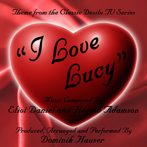 I Love Lucy - Theme from the Desilu TV Series by Eliot Daniel and Harold Adamson by Dominik Hauser