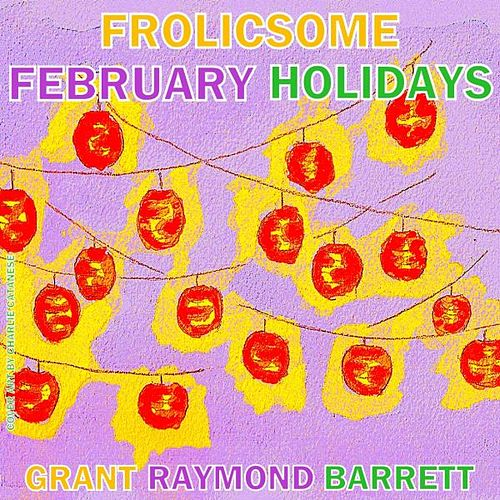 Frolicsome February Holidays! - Frosty Flurries of Fetes by Grant Raymond Barrett