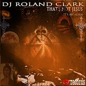 That's Not Jesus, It's An Alien by DJ Roland Clark