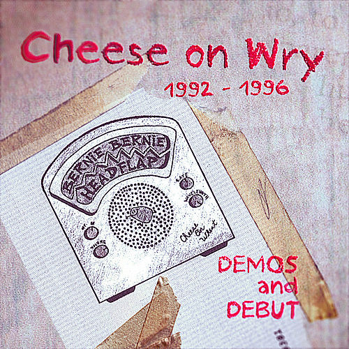 Cheese On Wry: 1992 - 1996 Demos and Debut by Bernie Bernie Headflap