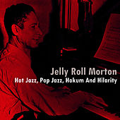 Play & Download Hot Jazz, Pop Jazz, Hokum And Hilarity by Jelly Roll Morton | Napster