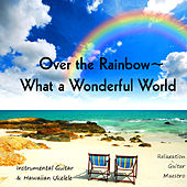 Play & Download Over the Rainbow - What a Wonderful World: Instrumental Guitar & Hawaiian Ukelele by Relaxation Guitar Maestro | Napster