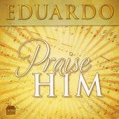 Play & Download Praise Him by Eduardo | Napster