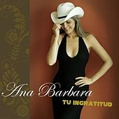 Play & Download Tu Ingratitud by Ana Bárbara | Napster