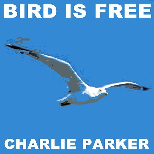 Bird Is Free by Charlie Parker