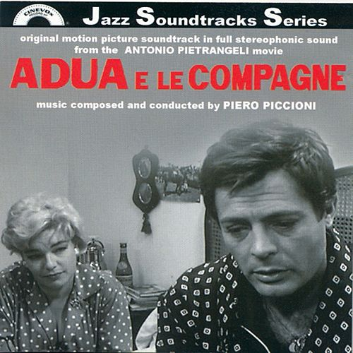Play & Download Adua e le compagne (Original Motion Picture Soundtrack in Full Stereophonic Sound from the Antonio Pietrangeli Movie) by Piero Piccioni | Napster