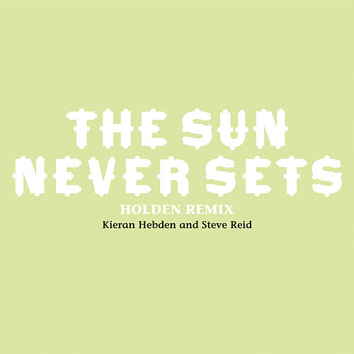 The Sun Never Sets (Holden Remix) by Kieran Hebden and Steve Reid