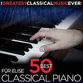 The Greatest Classical Music Ever! Für Elise - 50 Best Classical Piano by Various Artists