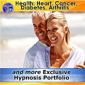Health: Heart, Cancer, Diabetes, Arthritis and More Exclusive Hypnosis Portfolio by Rapid Hypnosis Success