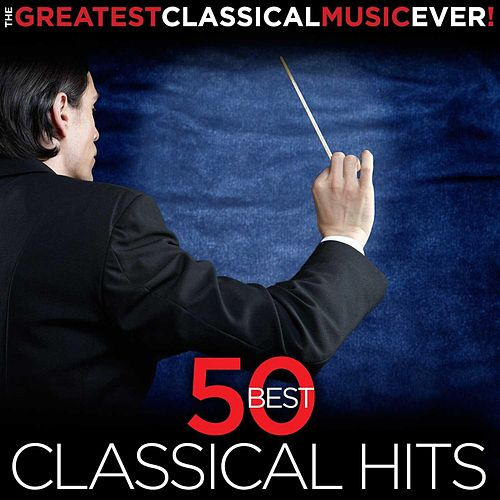 The Greatest Classical Music Ever! 50 Best Classical Hits by Various Artists