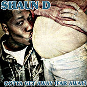 Gotta Get Away (Far Away) by Shaun D