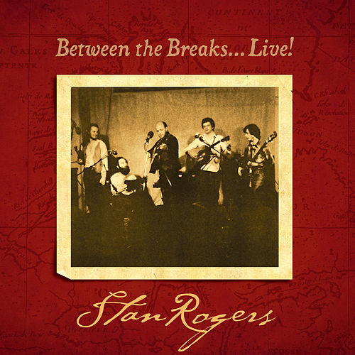 Between the Breaks…Live! (Remastered) by Stan Rogers