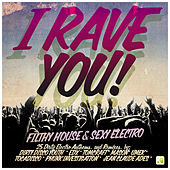 I Rave You! - Filthy House & Sexy Electro by Various Artists