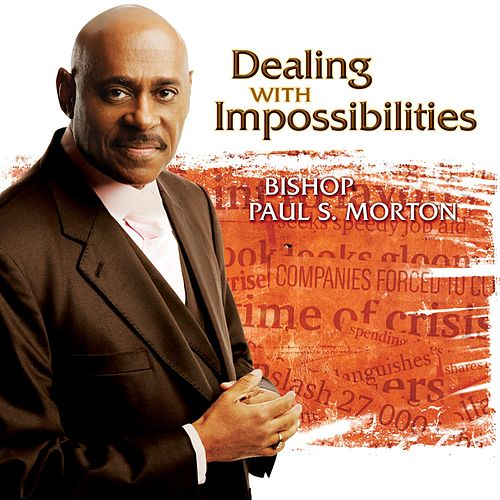 Dealing with Impossibilities by Bishop Paul S. Morton, Sr.