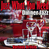 Just What You Need - Dinner Jazz von Various Artists