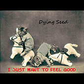 I Just Want to Feel Good by Dying Seed