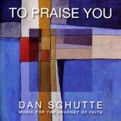 To Praise You by Dan Schutte