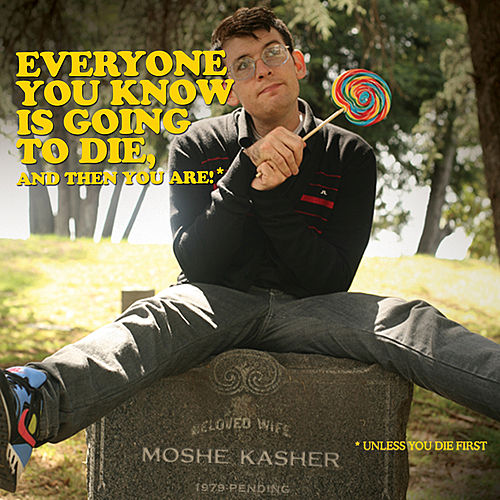 Everyone You Know Is Going To Die, And Then You Are! by Moshe Kasher